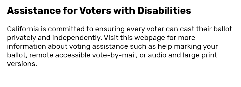Assistance for Voters with Disabilities  California is committed to ensuring every voter can cast their ballot privately and independently. Visit this webpage for more information about voting assistance such as help marking your ballot, remote accessible vote-by-mail, or audio and large print versions.
