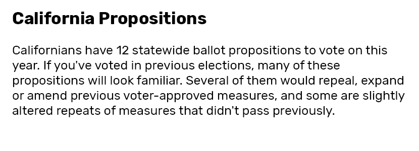 California Propositions  Californians have 12 statewide ballot propositions to vote on this year. If you've voted in previous elections, many of these propositions will look familiar. Several of them would repeal, expand or amend previous voter-approved measures, and some are slightly altered repeats of measures that didn't pass previously.