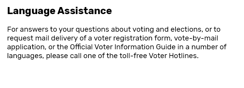 Language Assistance  For answers to your questions about voting and elections, or to request mail delivery of a voter registration form, vote-by-mail application, or the Official Voter Information Guide in a number of languages, please call one of the toll-free Voter Hotlines.