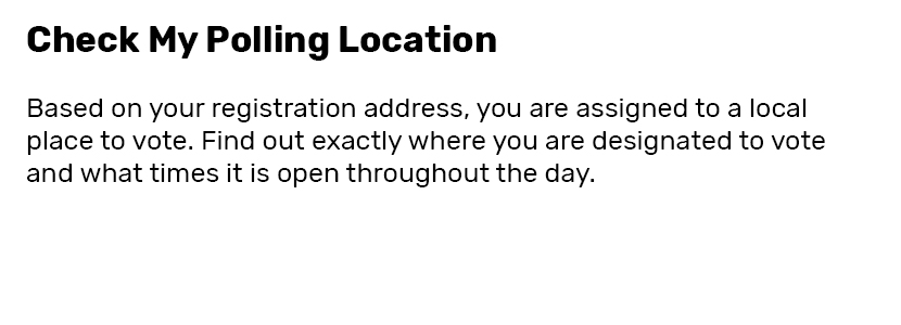 Check my Polling Location  Based on your registration address, you are assigned to a local place to vote. Find out exactly where you are designated to vote and what times it is open throughout the day.