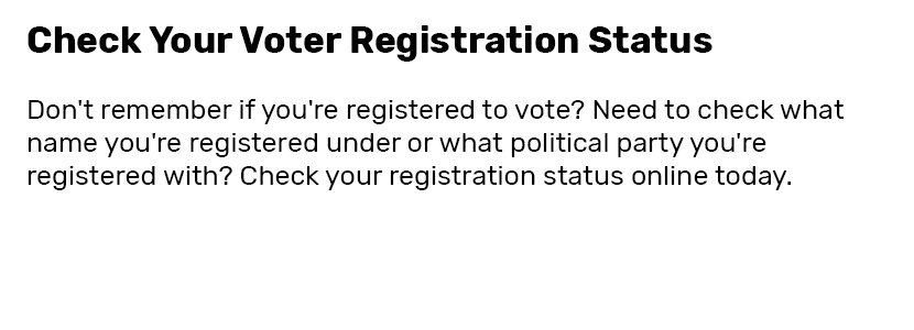 Check Your Voter Registration Status  Don't remember if you're registered to vote? Need to check what name you're registered under or what political party you're registered with? Check your registration status online today.